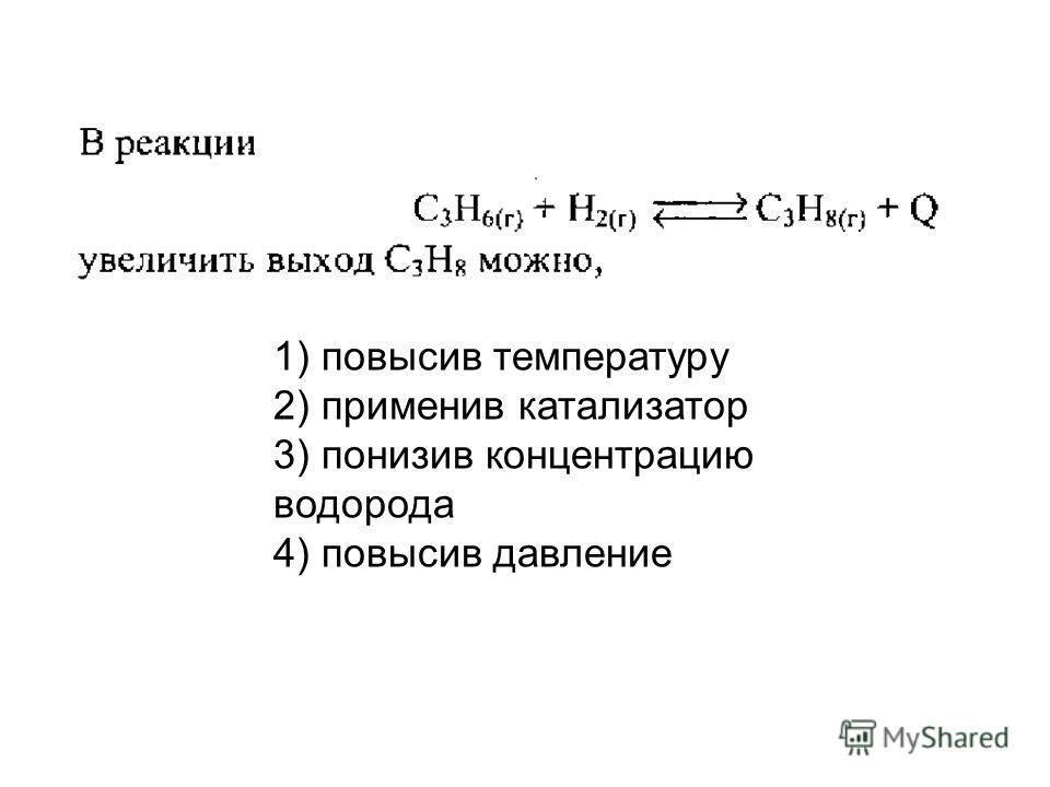 1) повысив температуру 2) применив катализатор 3) понизив концентрацию водорода 4) повысив давление