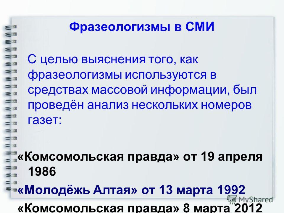 Фразеологизмы в СМИ С целью выяснения того, как фразеологизмы используются в средствах массовой информации, был проведён анализ нескольких номеров газет: «Комсомольская правда» от 19 апреля 1986 «Молодёжь Алтая» от 13 марта 1992 «Комсомольская правда