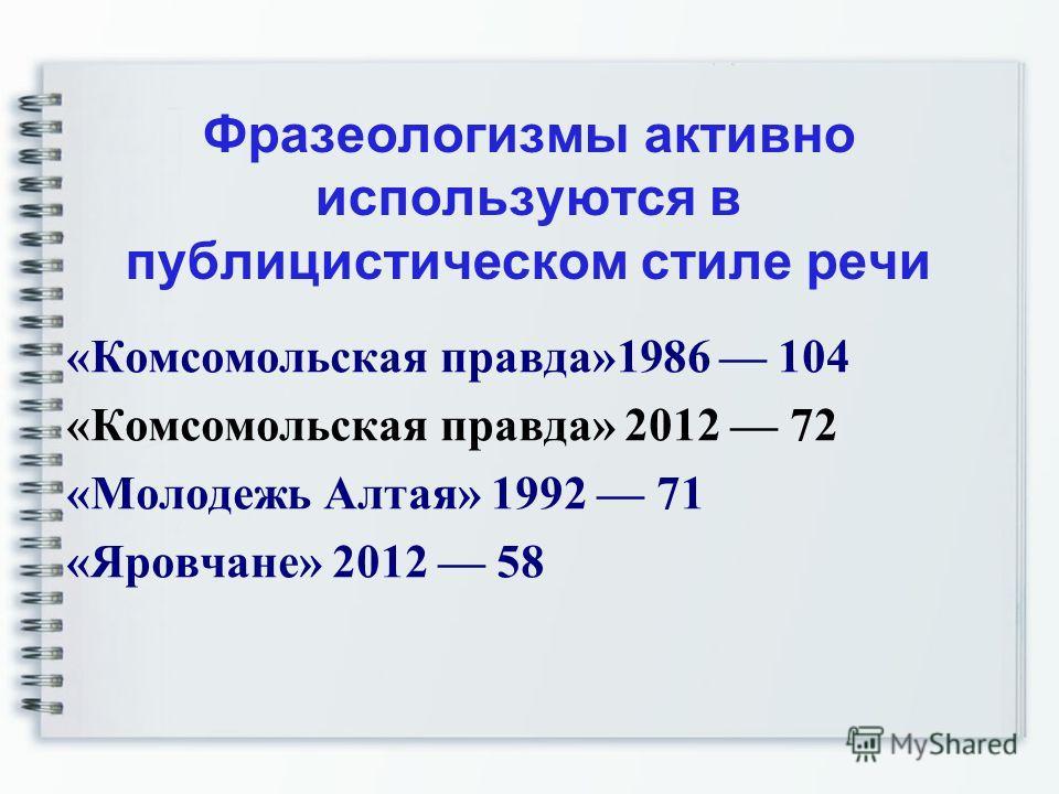 Фразеологизмы активно используются в публицистическом стиле речи «Комсомольская правда»1986 104 «Комсомольская правда» 2012 72 «Молодежь Алтая» 1992 71 «Яровчане» 2012 58