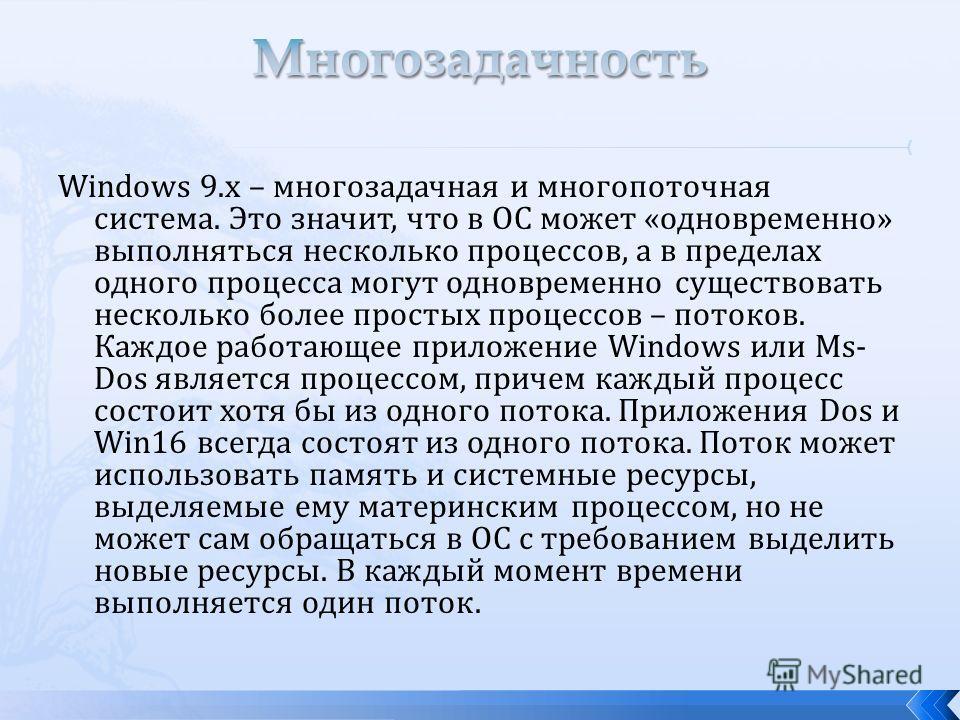 Windows 9.x – многозадачная и многопоточная система. Это значит, что в ОС может «одновременно» выполняться несколько процессов, а в пределах одного процесса могут одновременно существовать несколько более простых процессов – потоков. Каждое работающе
