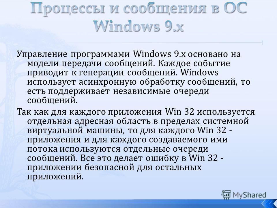 Управление программами Windows 9.x основано на модели передачи сообщений. Каждое событие приводит к генерации сообщений. Windows использует асинхронную обработку сообщений, то есть поддерживает независимые очереди сообщений. Так как для каждого прило