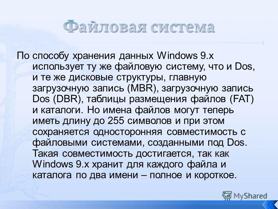 По способу хранения данных Windows 9.x использует ту же файловую систему, что и Dos, и те же дисковые структуры, главную загрузочную запись (MBR), загрузочную запись Dos (DBR), таблицы размещения файлов (FAT) и каталоги. Но имена файлов могут теперь