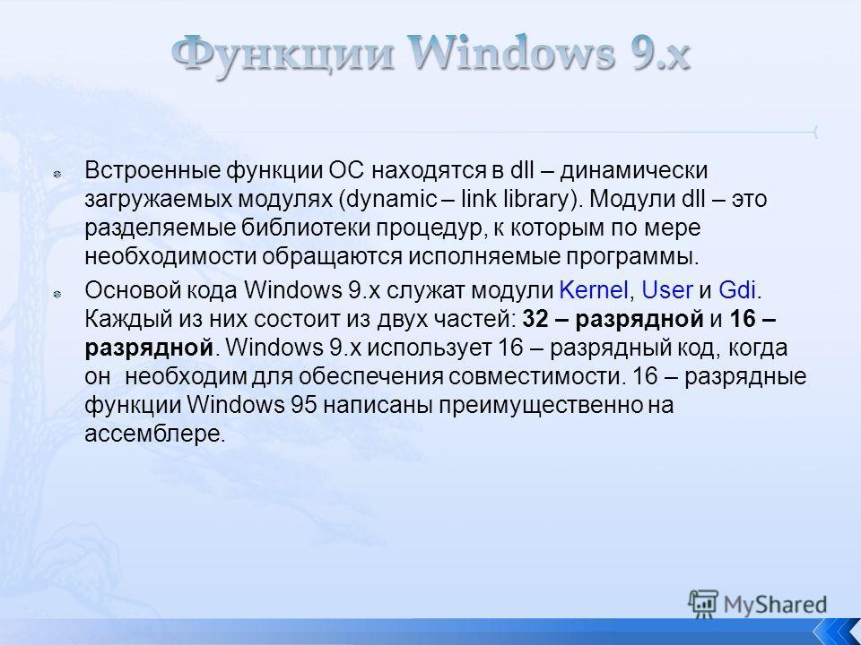 Встроенные функции ОС находятся в dll – динамически загружаемых модулях (dynamic – link library). Модули dll – это разделяемые библиотеки процедур, к которым по мере необходимости обращаются исполняемые программы. Основой кода Windows 9.x служат моду