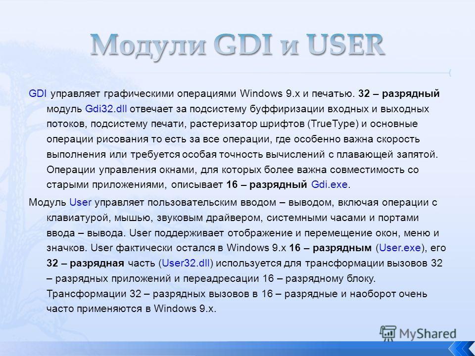 GDI управляет графическими операциями Windows 9.x и печатью. 32 – разрядный модуль Gdi32.dll отвечает за подсистему буффиризации входных и выходных потоков, подсистему печати, растеризатор шрифтов (TrueType) и основные операции рисования то есть за в