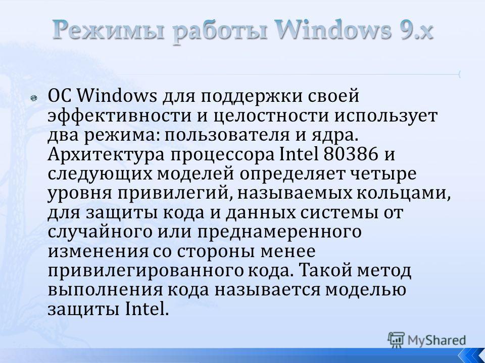 ОС Windows для поддержки своей эффективности и целостности использует два режима: пользователя и ядра. Архитектура процессора Intel 80386 и следующих моделей определяет четыре уровня привилегий, называемых кольцами, для защиты кода и данных системы о
