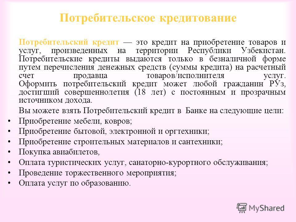 Потребительское кредитование Потребительский кредит это кредит на приобретение товаров и услуг, произведенных на территории Республики Узбекистан. Потребительские кредиты выдаются только в безналичной форме путем перечисления денежных средств (суммы