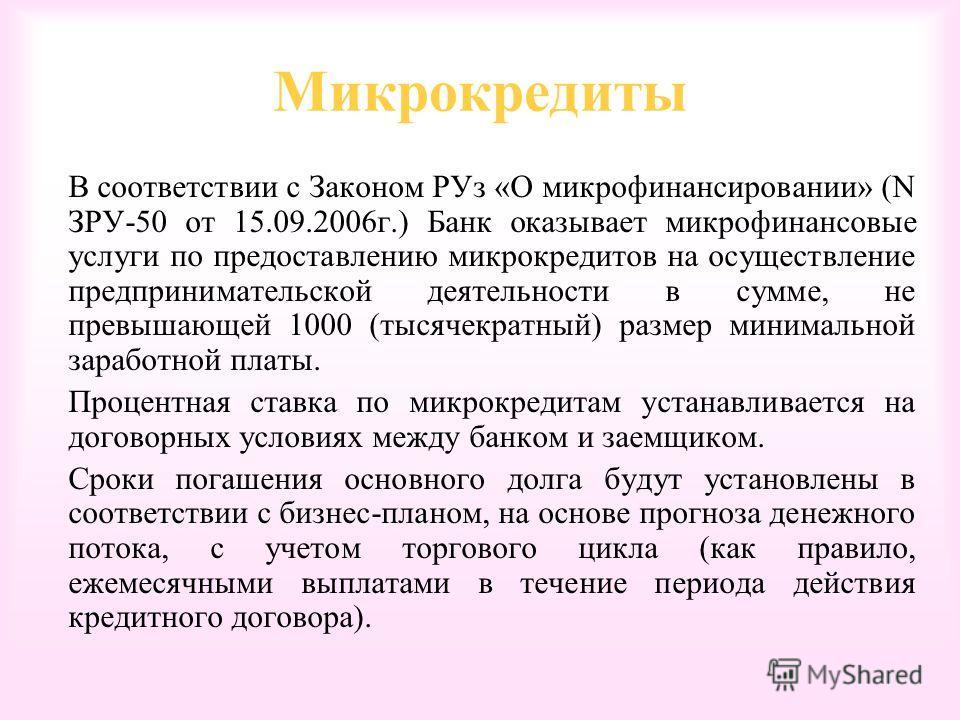Микрокредиты В соответствии с Законом РУз «О микрофинансировании» (N ЗРУ-50 от 15.09.2006г.) Банк оказывает микрофинансовые услуги по предоставлению микрокредитов на осуществление предпринимательской деятельности в сумме, не превышающей 1000 (тысячек