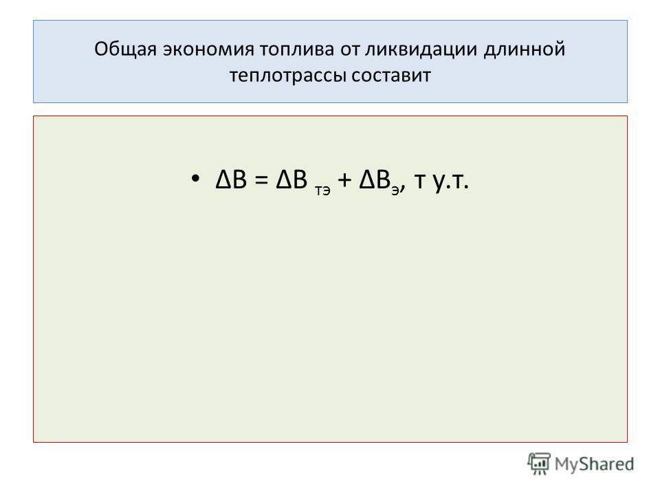 Общая экономия топлива от ликвидации длинной теплотрассы составит ΔВ = ΔВ тэ + ΔВ э, т у.т.