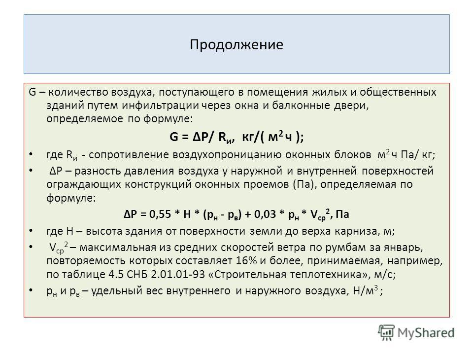 Продолжение G – количество воздуха, поступающего в помещения жилых и общественных зданий путем инфильтрации через окна и балконные двери, определяемое по формуле: G = ΔР/ R и, кг/( м 2 ч ); где R и - сопротивление воздухопроницанию оконных блоков м 2