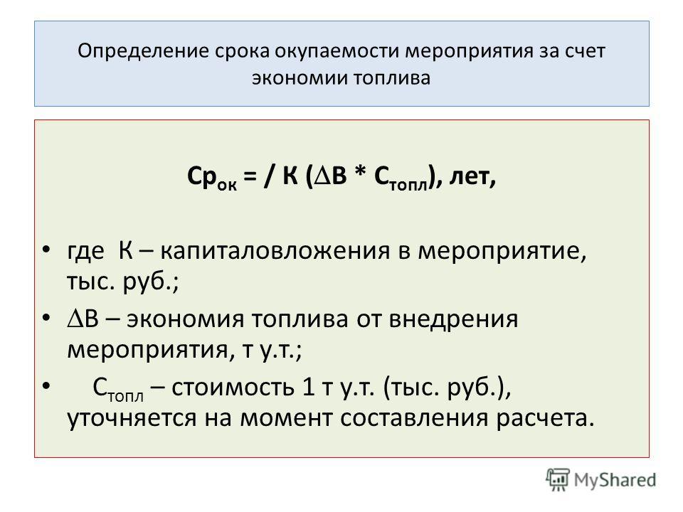Определение срока окупаемости мероприятия за счет экономии топлива Ср ок = / К ( В * С топл ), лет, где К – капиталовложения в мероприятие, тыс. руб.; В – экономия топлива от внедрения мероприятия, т у.т.; С топл – стоимость 1 т у.т. (тыс. руб.), уто