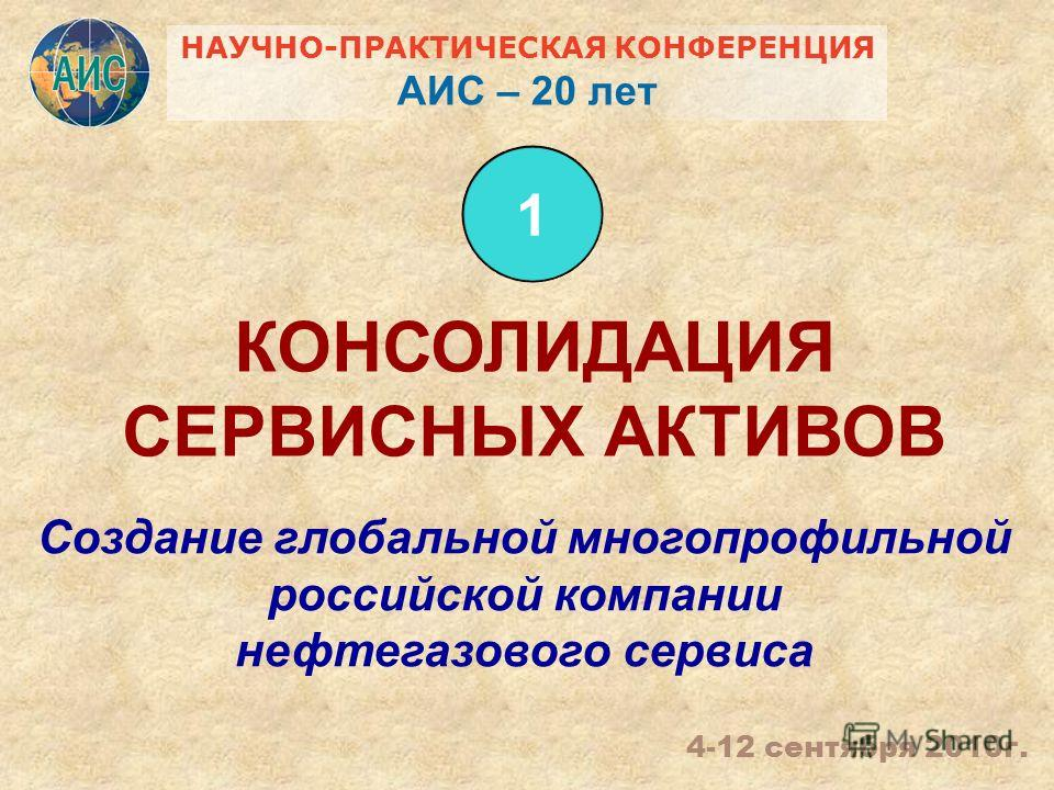 Создание глобальной многопрофильной российской компании нефтегазового сервиса КОНСОЛИДАЦИЯ СЕРВИСНЫХ АКТИВОВ 1 4-12 сентября 2010г. НАУЧНО-ПРАКТИЧЕСКАЯ КОНФЕРЕНЦИЯ АИС – 20 лет