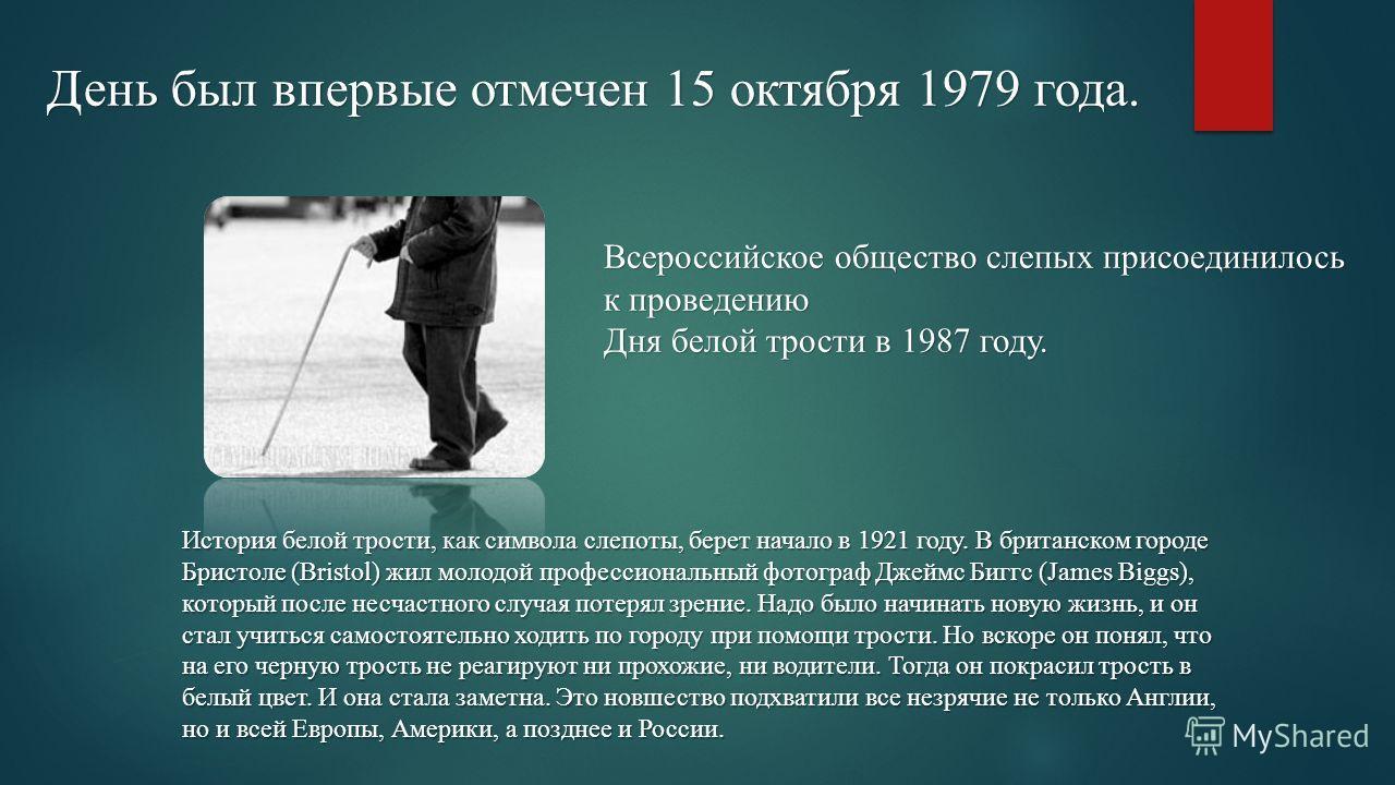 Всероссийское общество слепых присоединилось к проведению Дня белой трости в 1987 году. День был впервые отмечен 15 октября 1979 года. История белой трости, как символа слепоты, берет начало в 1921 году. В британском городе Бристоле (Bristol) жил мол