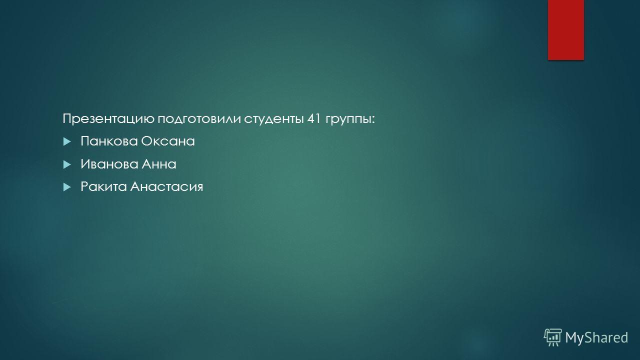 Презентацию подготовили студенты 41 группы: Панкова Оксана Иванова Анна Ракита Анастасия