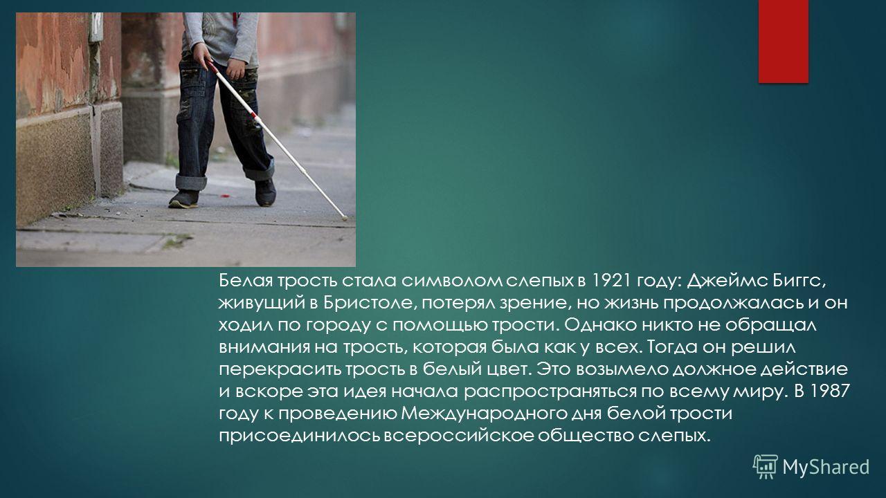 Белая трость стала символом слепых в 1921 году: Джеймс Биггс, живущий в Бристоле, потерял зрение, но жизнь продолжалась и он ходил по городу с помощью трости. Однако никто не обращал внимания на трость, которая была как у всех. Тогда он решил перекра