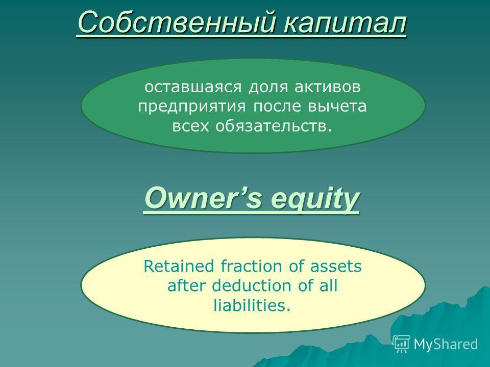 Собственный капитал оставшаяся доля активов предприятия после вычета всех обязательств. Owners equity Retained fraction of assets after deduction of all liabilities.