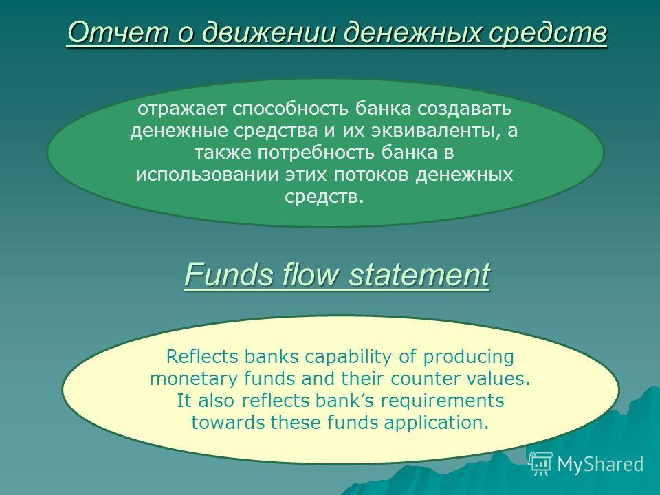Отчет о движении денежных средств отражает способность банка создавать денежные средства и их эквиваленты, а также потребность банка в использовании этих потоков денежных средств. Funds flow statement Reflects banks capability of producing monetary f