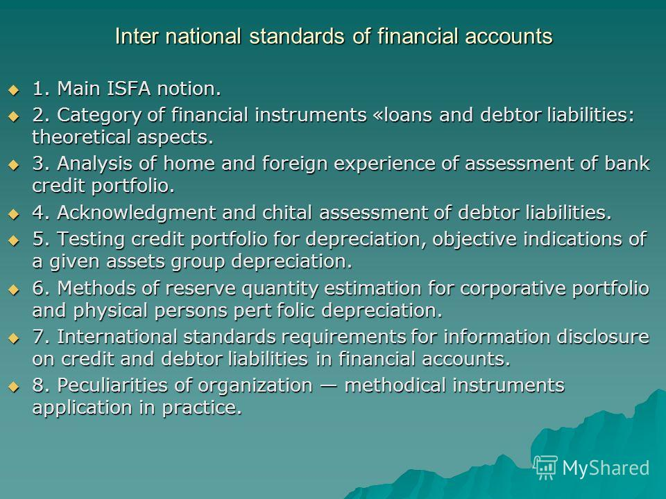 Inter national standards of financial accounts 1. Main ISFA notion. 1. Main ISFA notion. 2. Category of financial instruments «loans and debtor liabilities: theoretical aspects. 2. Category of financial instruments «loans and debtor liabilities: theo