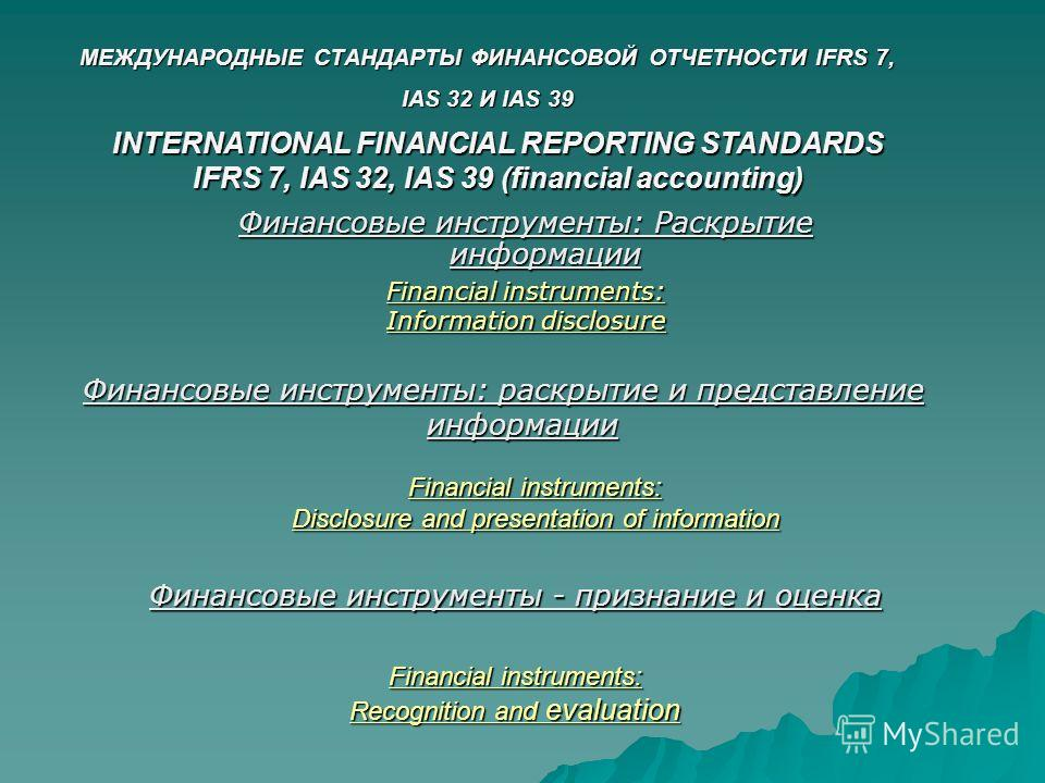 МЕЖДУНАРОДНЫЕ СТАНДАРТЫ ФИНАНСОВОЙ ОТЧЕТНОСТИ IFRS 7, IAS 32 И IAS 39 Financial instruments: Information disclosure Financial instruments: Disclosure and presentation of information Financial instruments: Recognition and evaluation INTERNATIONAL FINA