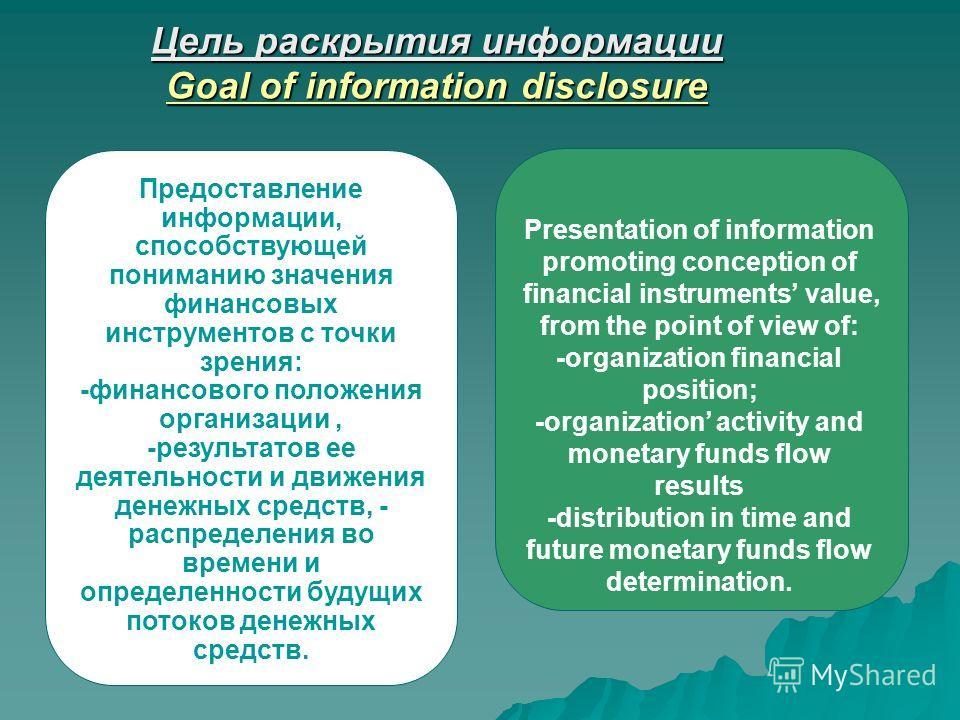 Цель раскрытия информации Goal of information disclosure Предоставление информации, способствующей пониманию значения финансовых инструментов с точки зрения: -финансового положения организации, -результатов ее деятельности и движения денежных средств