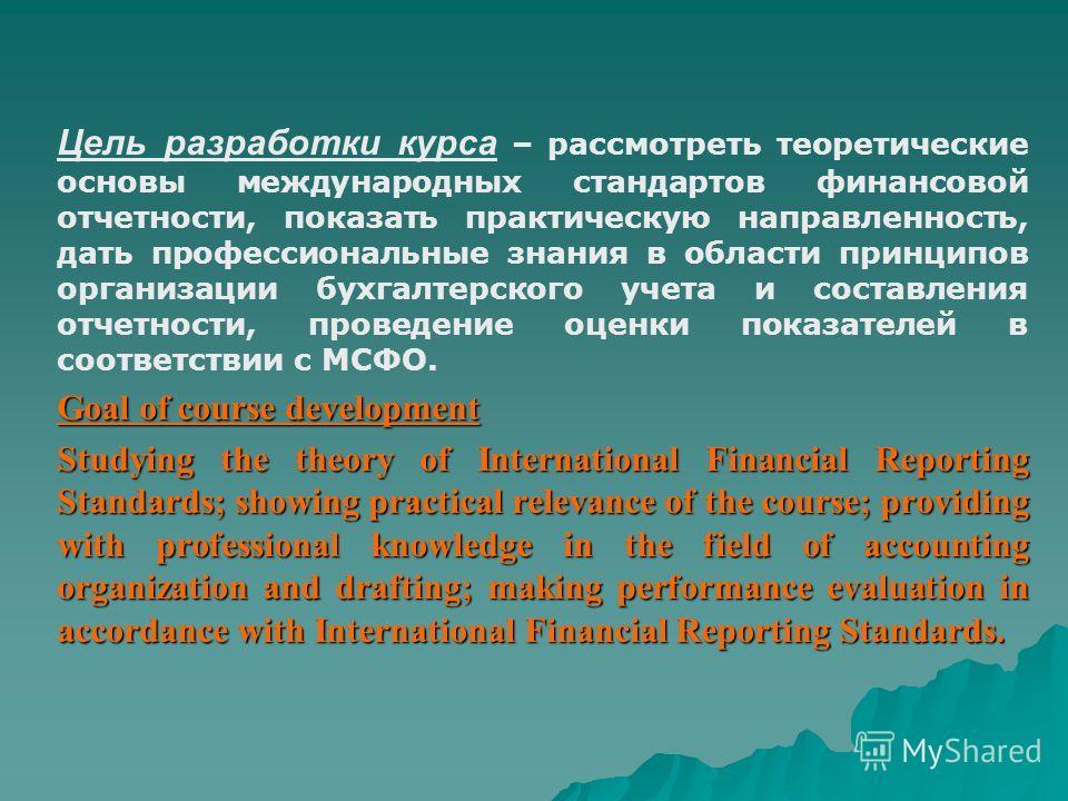 Цель разработки курса – рассмотреть теоретические основы международных стандартов финансовой отчетности, показать практическую направленность, дать профессиональные знания в области принципов организации бухгалтерского учета и составления отчетности,