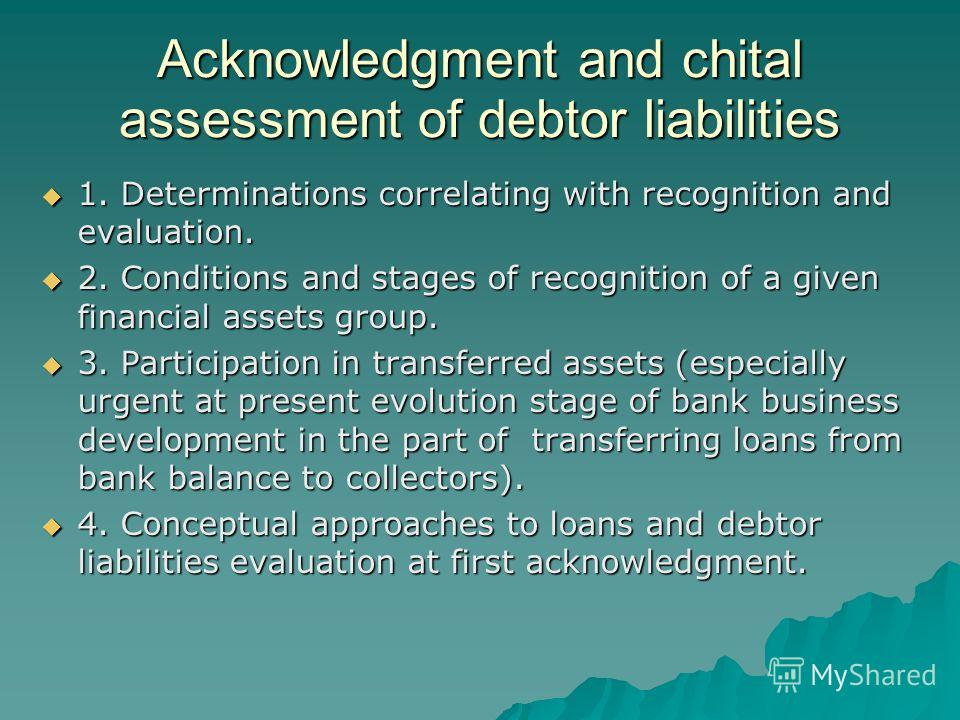 Acknowledgment and chital assessment of debtor liabilities 1. Determinations correlating with recognition and evaluation. 1. Determinations correlating with recognition and evaluation. 2. Conditions and stages of recognition of a given financial asse