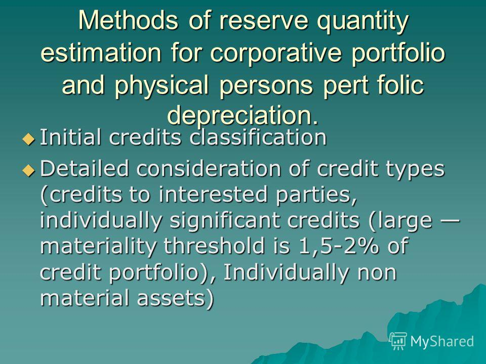 Methods of reserve quantity estimation for corporative portfolio and physical persons pert folic depreciation. Initial credits classification Initial credits classification Detailed consideration of credit types (credits to interested parties, indivi