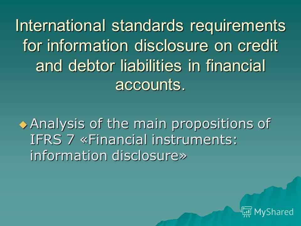 International standards requirements for information disclosure on credit and debtor liabilities in financial accounts. Analysis of the main propositions of IFRS 7 «Financial instruments: information disclosure» Analysis of the main propositions of I