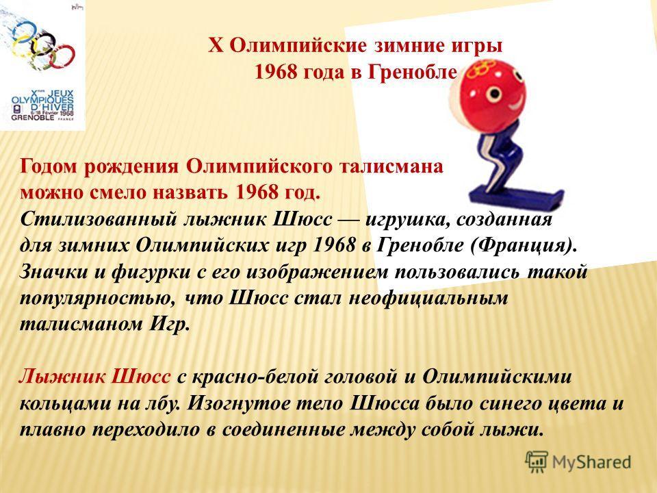 X Олимпийские зимние игры 1968 года в Гренобле Годом рождения Олимпийского талисмана можно смело назвать 1968 год. Стилизованный лыжник Шюсс игрушка, созданная для зимних Олимпийских игр 1968 в Гренобле (Франция). Значки и фигурки с его изображением