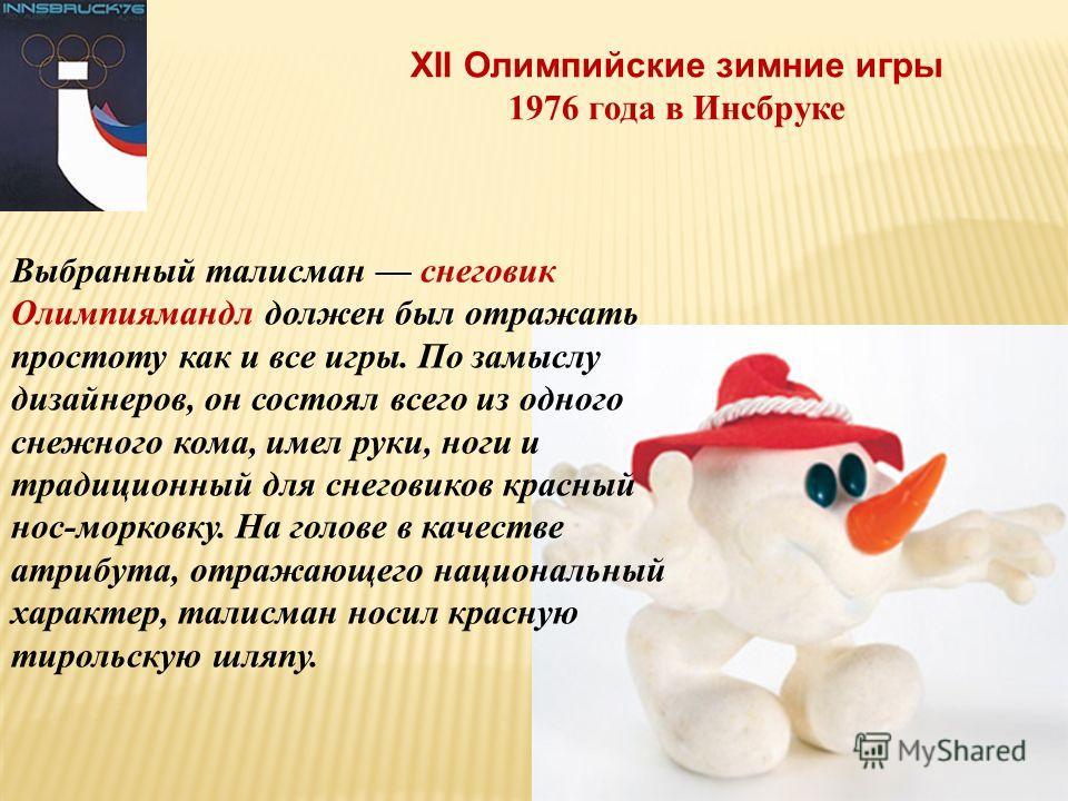 XII Олимпийские зимние игры 1976 года в Инсбруке Выбранный талисман снеговик Олимпиямандл должен был отражать простоту как и все игры. По замыслу дизайнеров, он состоял всего из одного снежного кома, имел руки, ноги и традиционный для снеговиков крас