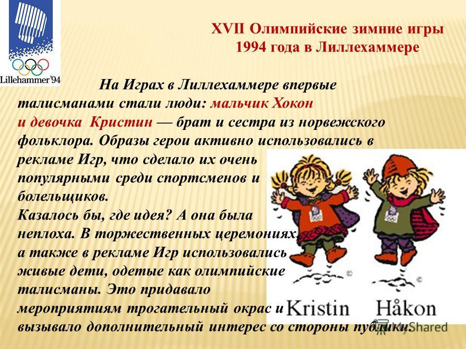 XVII Олимпийские зимние игры 1994 года в Лиллехаммере На Играх в Лиллехаммере впервые талисманами стали люди: мальчик Хокон и девочка Кристин брат и сестра из норвежского фольклора. Образы герои активно использовались в рекламе Игр, что сделало их оч