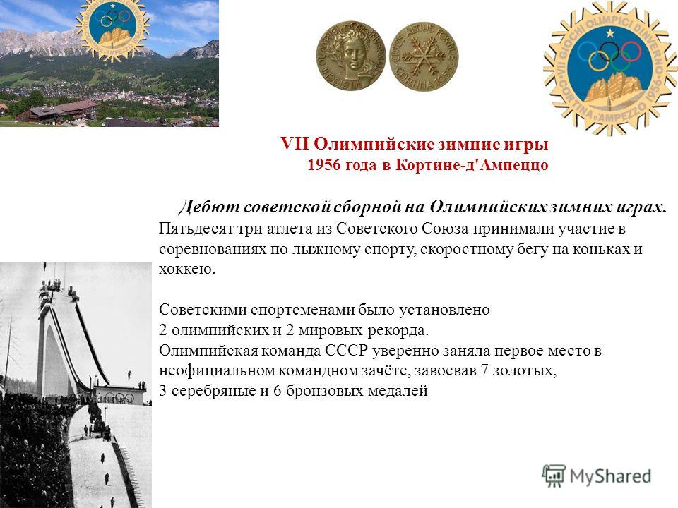VII Олимпийские зимние игры 1956 года в Кортине-д'Ампеццо Дебют советской сборной на Олимпийских зимних играх. Пятьдесят три атлета из Советского Союза принимали участие в соревнованиях по лыжному спорту, скоростному бегу на коньках и хоккею. Советск