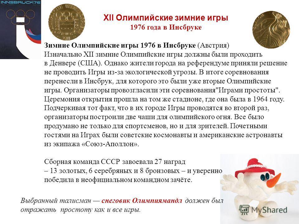 XII Олимпийские зимние игры 1976 года в Инсбруке Зимние Олимпийские игры 1976 в Инсбруке (Австрия) Изначально XII зимние Олимпийские игры должны были проходить в Денвере (США). Однако жители города на референдуме приняли решение не проводить Игры из-