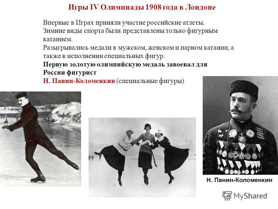 Игры IV Олимпиады 1908 года в Лондоне Впервые в Играх приняли участие российские атлеты. Зимние виды спорта были представлены только фигурным катанием. Разыгрывались медали в мужском, женском и парном катании, а также в исполнении специальных фигур.