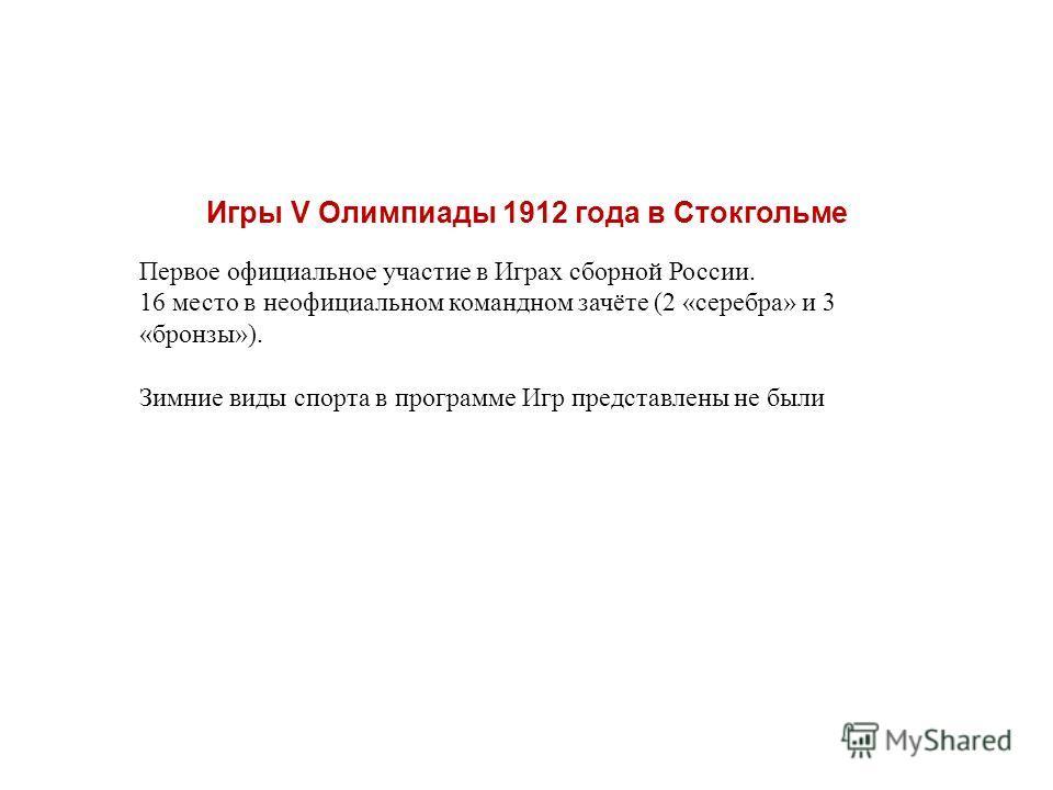 Игры V Олимпиады 1912 года в Стокгольме Первое официальное участие в Играх сборной России. 16 место в неофициальном командном зачёте (2 «серебра» и 3 «бронзы»). Зимние виды спорта в программе Игр представлены не были