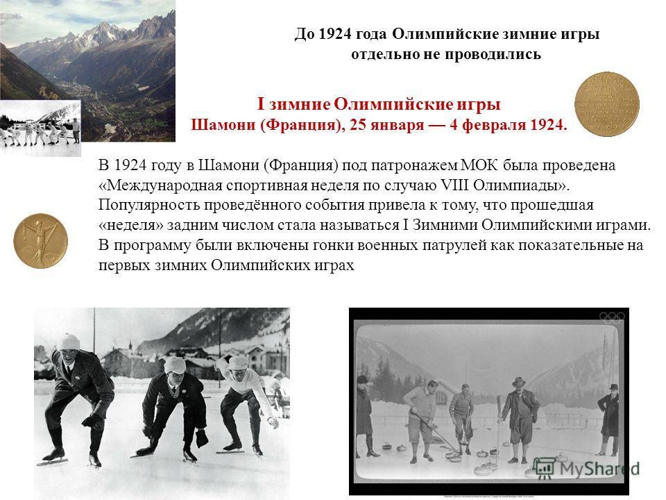 I зимние Олимпийские игры Шамони (Франция), 25 января 4 февраля 1924. В 1924 году в Шамони (Франция) под патронажем МОК была проведена «Международная спортивная неделя по случаю VIII Олимпиады». Популярность проведённого события привела к тому, что п