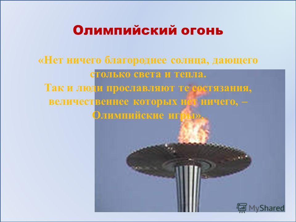 Олимпийский огонь «Нет ничего благороднее солнца, дающего столько света и тепла. Так и люди прославляют те состязания, величественнее которых нет ничего, – Олимпийские игры».