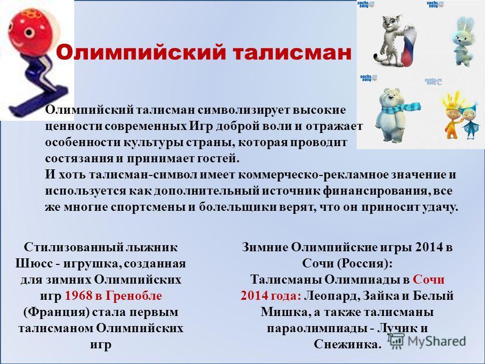 Стилизованный лыжник Шюсс - игрушка, созданная для зимних Олимпийских игр 1968 в Гренобле (Франция) стала первым талисманом Олимпийских игр Зимние Олимпийские игры 2014 в Сочи (Россия): Талисманы Олимпиады в Сочи 2014 года: Леопард, Зайка и Белый Миш