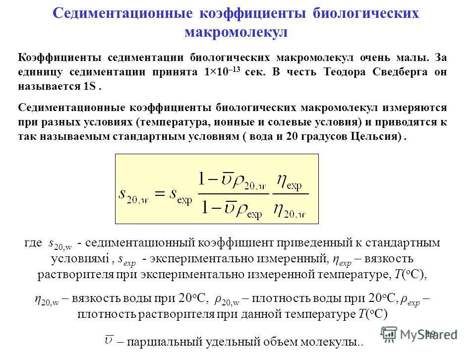 19 Седиментационные коэффициенты биологических макромолекул Коэффициенты седиментации биологических макромолекул очень малы. За единицу седиментации принята 1×10 –13 сек. В честь Теодора Сведберга он называется 1S. Седиментационные коэффициенты биоло