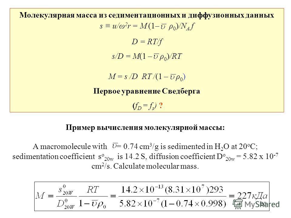 20 Молекулярная масса из седиментационных и диффузионных данных s u/ω 2 r = M (1– ρ 0 )/N A f D = RT/f s/D = M(1 – ρ 0 )/RT M = s /D RT /(1 – ρ 0 ) Первое уравнение Сведберга (f D = f s ) ? Пример вычисления молекулярной массы: A macromolecule with =