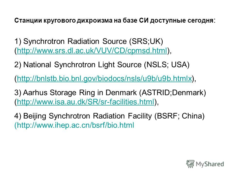 Станции кругового дихроизма на базе СИ доступные сегодня : 1) Synchrotron Radiation Source (SRS;UK) (http://www.srs.dl.ac.uk/VUV/CD/cpmsd.html),http://www.srs.dl.ac.uk/VUV/CD/cpmsd.html 2) National Synchrotron Light Source (NSLS; USA) (http://bnlstb.
