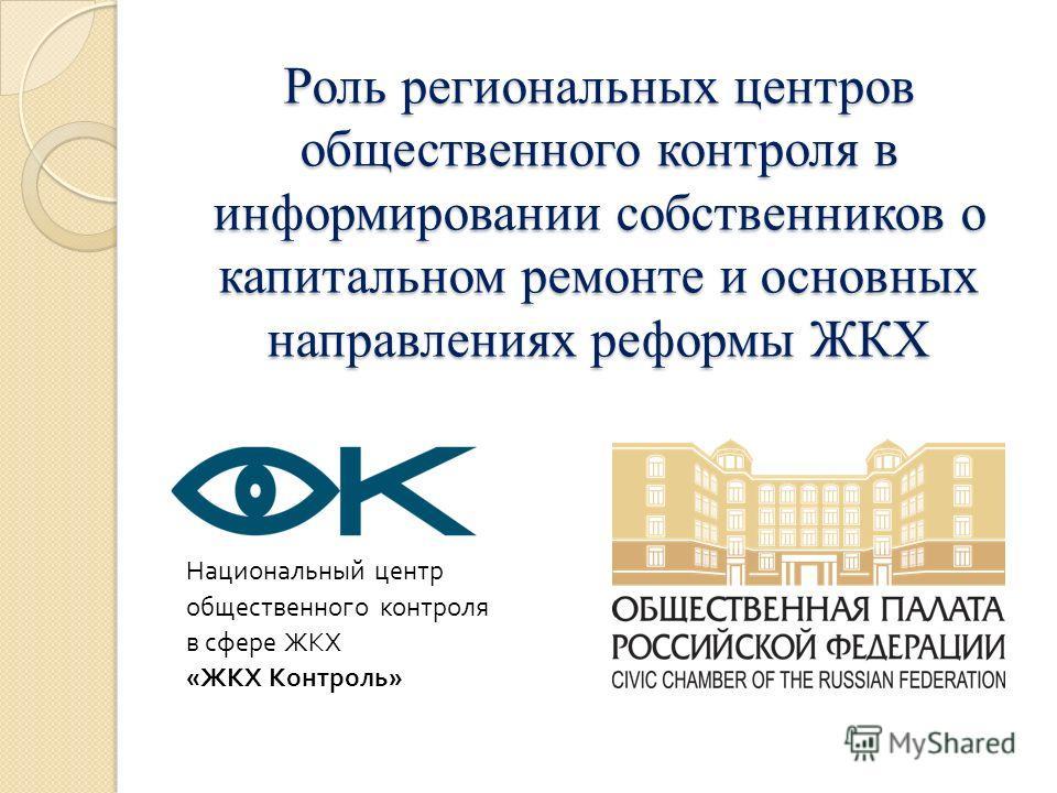 Роль региональных центров общественного контроля в информировании собственников о капитальном ремонте и основных направлениях реформы ЖКХ Национальный центр общественного контроля в сфере ЖКХ « ЖКХ Контроль »