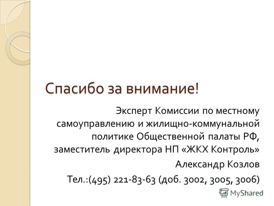 Спасибо за внимание ! Эксперт Комиссии по местному самоуправлению и жилищно - коммунальной политике Общественной палаты РФ, заместитель директора НП « ЖКХ Контроль » Александр Козлов Тел.:(495) 221-83-63 ( доб. 3002, 3005, 3006)