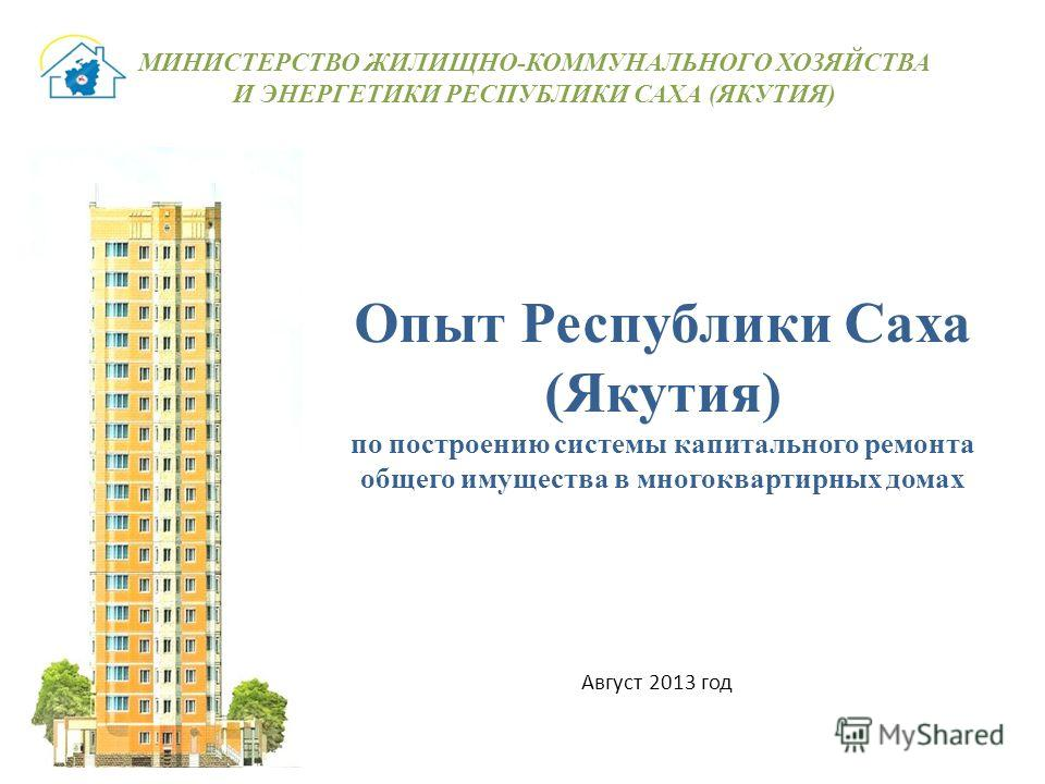 Опыт Республики Саха (Якутия) по построению системы капитального ремонта общего имущества в многоквартирных домах Август 2013 год МИНИСТЕРСТВО ЖИЛИЩНО-КОММУНАЛЬНОГО ХОЗЯЙСТВА И ЭНЕРГЕТИКИ РЕСПУБЛИКИ САХА (ЯКУТИЯ)