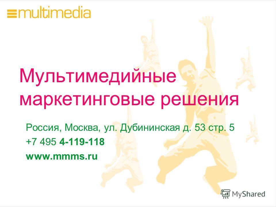 Мультимедийные маркетинговые решения Россия, Москва, ул. Дубининская д. 53 стр. 5 +7 495 4-119-118 www.mmms.ru