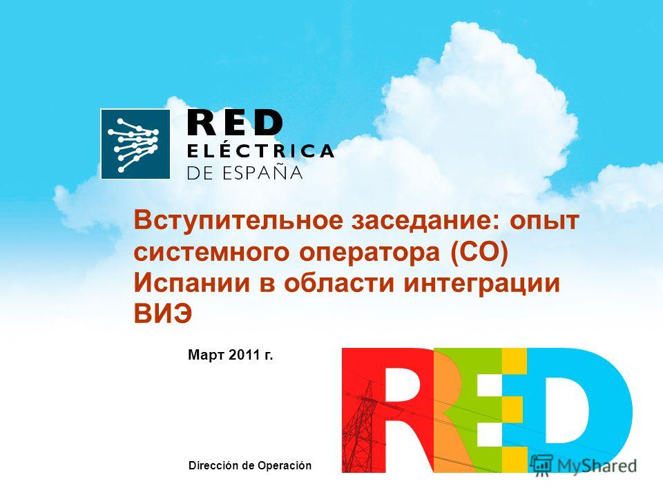 Март 2011 г. Вступительное заседание: опыт системного оператора (СО) Испании в области интеграции ВИЭ Dirección de Operación