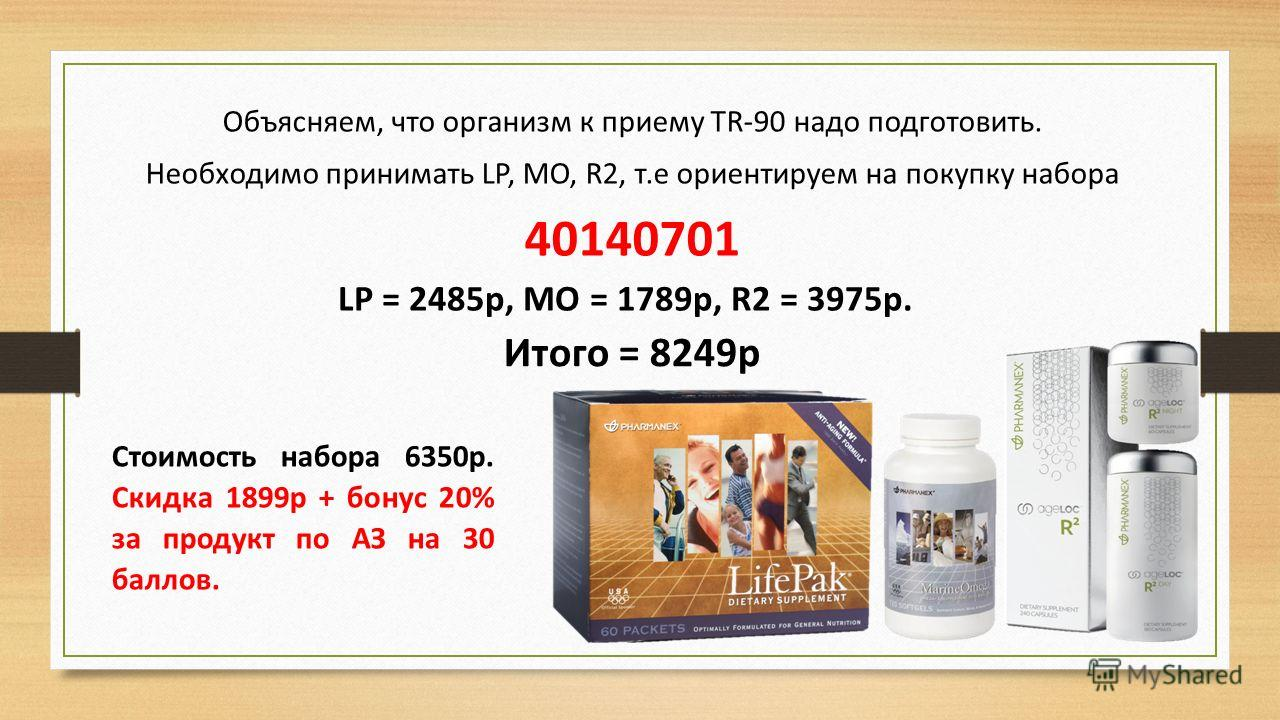 Объясняем, что организм к приему TR-90 надо подготовить. Необходимо принимать LP, MO, R2, т.е ориентируем на покупку набора 40140701 Стоимость набора 6350р. Скидка 1899р + бонус 20% за продукт по АЗ на 30 баллов. LP = 2485p, MO = 1789p, R2 = 3975р. И