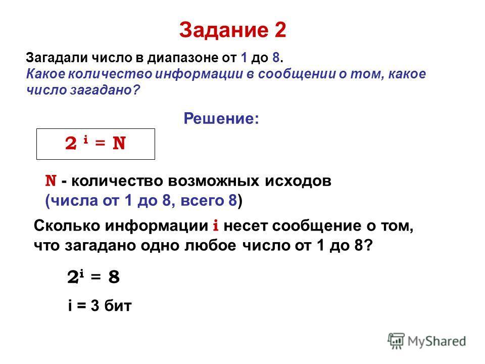 Загадали число в диапазоне от 1 до 8. Какое количество информации в сообщении о том, какое число загадано? Задание 2 Сколько информации i несет сообщение о том, что загадано одно любое число от 1 до 8? Решение: N - количество возможных исходов (числа