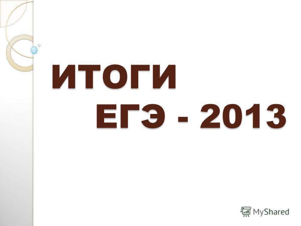ИТОГИ ЕГЭ - 2013