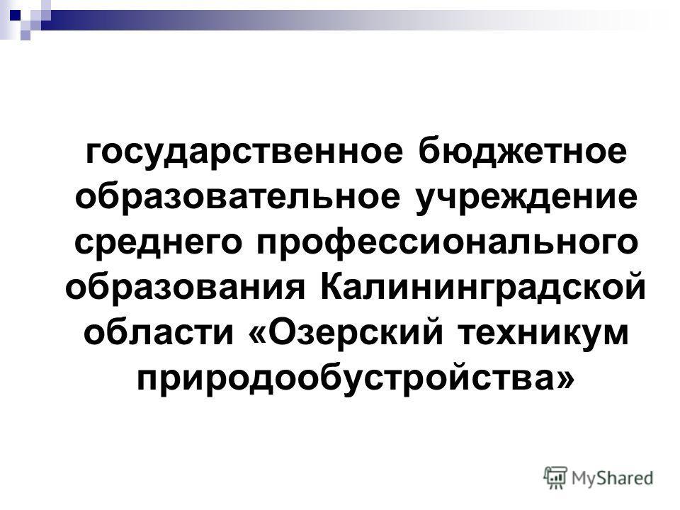 государственное бюджетное образовательное учреждение среднего профессионального образования Калининградской области «Озерский техникум природообустройства»