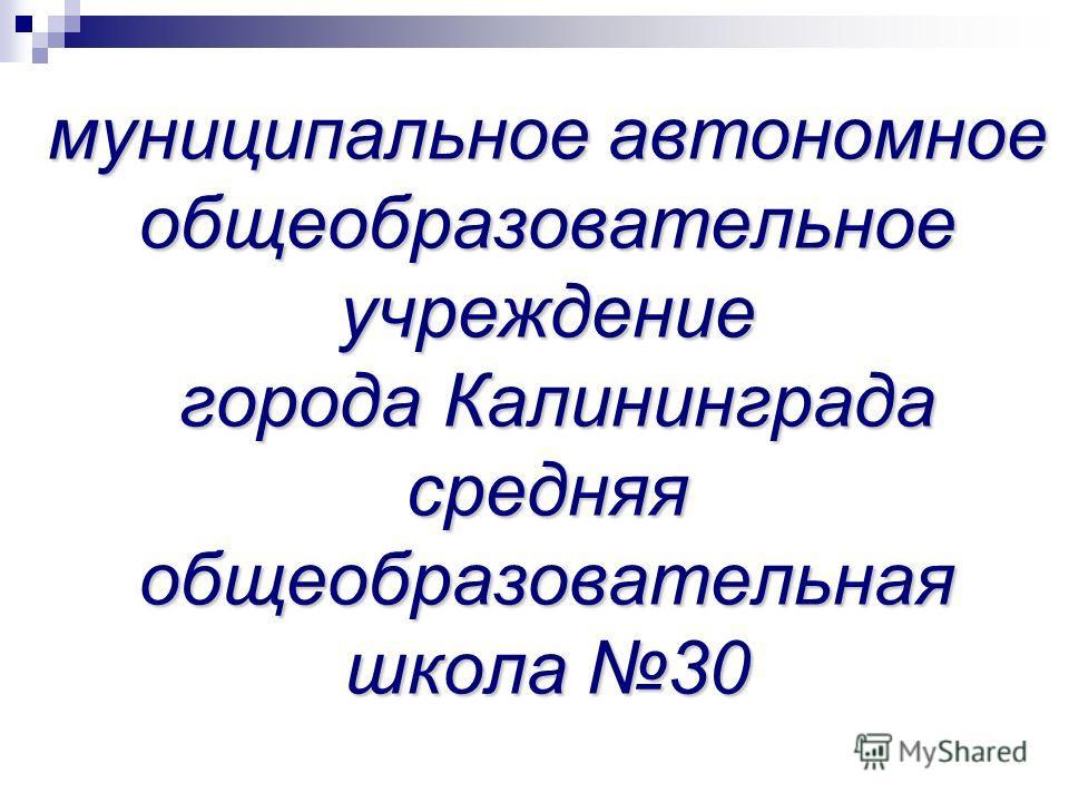 муниципальное автономное общеобразовательное учреждение города Калининграда средняя общеобразовательная школа 30